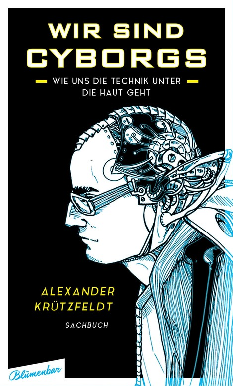 Wir sind Cyborgs. Alex Krützfeldts Buch über selbsternannte Cyborgs, Transhumanisten und Body-Hacker